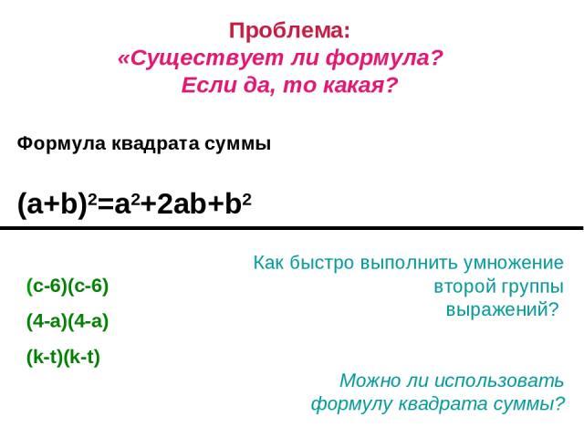 Проблема: «Существует ли формула? Если да, то какая? Формула квадрата суммы (a+b)2=a2+2ab+b2 Как быстро выполнить умножение второй группы выражений? Можно ли использовать формулу квадрата суммы? (с-6)(с-6) (4-a)(4-a) (k-t)(k-t)