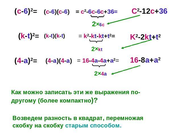 (с-6)2= (k-t)2= (4-a)2= Как можно записать эти же выражения по-другому (более компактно)? Возведем разность в квадрат, перемножая скобку на скобку старым способом. = c2-6c-6c+36= = k2-kt-kt+t2= = 16-4a-4a+a2= C2-12c+36 K2-2kt+t2 16-8a+a2 (c-6)(c-6) …