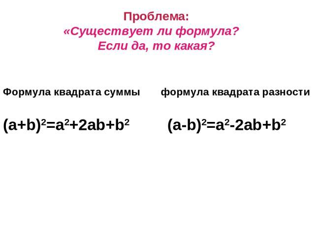 Проблема: «Существует ли формула? Если да, то какая? Формула квадрата суммы формула квадрата разности (a+b)2=a2+2ab+b2 (a-b)2=a2-2ab+b2