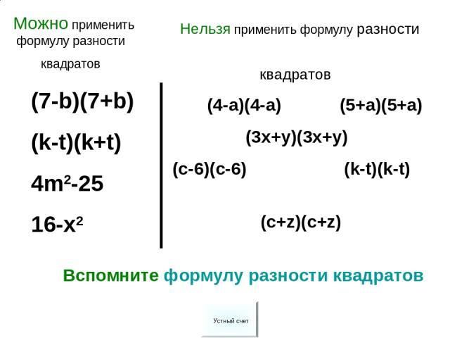 (7-b)(7+b) (k-t)(k+t) 4m2-25 16-x2 (4-a)(4-a) (5+a)(5+a) (3x+y)(3x+y) (c-6)(c-6) (k-t)(k-t) (c+z)(c+z) Вспомните формулу разности квадратов Можно применить формулу разности квадратов Нельзя применить формулу разности квадратов Устный счет