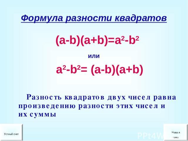 Формула разности квадратов (a-b)(a+b)=a2-b2 или a2-b2= (a-b)(a+b) Разность квадратов двух чисел равна произведению разности этих чисел и их суммы Устный счет Нова я тема