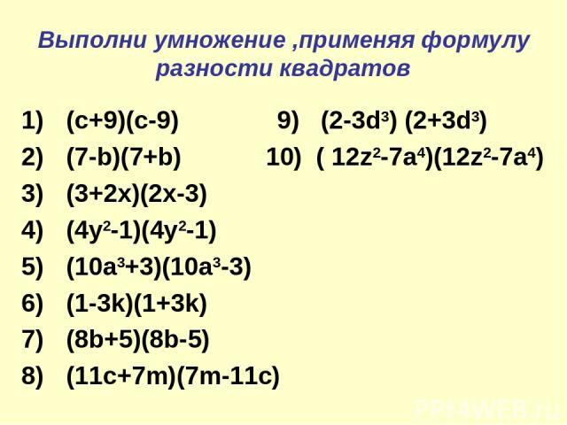 Выполни умножение ,применяя формулу разности квадратов (c+9)(c-9) 9) (2-3d3) (2+3d3) (7-b)(7+b) 10) ( 12z2-7a4)(12z2-7a4) (3+2x)(2x-3) (4y2-1)(4y2-1) (10a3+3)(10a3-3) (1-3k)(1+3k) (8b+5)(8b-5) (11c+7m)(7m-11c)