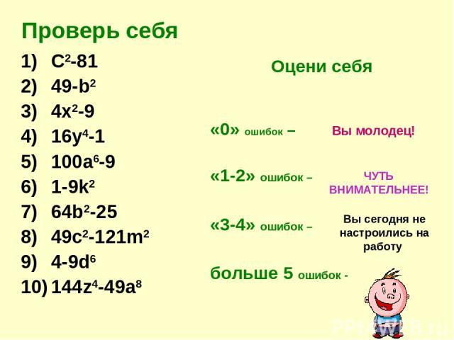 Проверь себя C2-81 49-b2 4x2-9 16y4-1 100a6-9 1-9k2 64b2-25 49c2-121m2 4-9d6 144z4-49a8 Оцени себя «0» ошибок – «1-2» ошибок – «3-4» ошибок – больше 5 ошибок - Вы молодец! ЧУТЬ ВНИМАТЕЛЬНЕЕ! Вы сегодня не настроились на работу