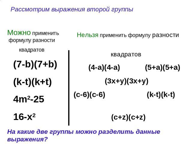 (7-b)(7+b) (k-t)(k+t) 4m2-25 16-x2 (4-a)(4-a) (5+a)(5+a) (3x+y)(3x+y) (c-6)(c-6) (k-t)(k-t) (c+z)(c+z) Можно применить формулу разности квадратов Нельзя применить формулу разности квадратов На какие две группы можно разделить данные выражения? Рассм…