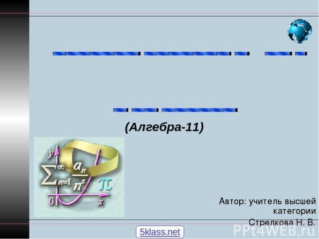 Автор: учитель высшей категории Стрелкова Н. В. (Алгебра-11) 5klass.net