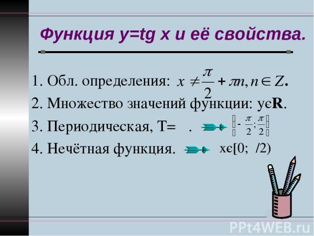 Функция y=tg x и её свойства. 1. Обл. определения: . 2. Множество значений функции: уєR. 3. Периодическая, Т= π. 4. Нечётная функция. хє[0;π/2)