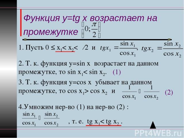 Функция y=tg x возрастает на промежутке 2. Т. к. функция у=sin x возрастает на данном промежутке, то sin х1< sin x2. 3. Т. к. функция у=соs x убывает на данном промежутке, то соs х1> соs x2 и (1) (2) 4.Умножим нер-во (1) на нер-во (2) : , т. е. tg x…