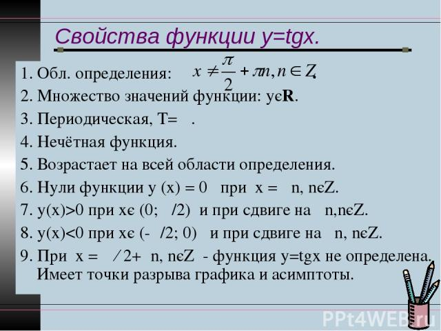 Свойства функции y=tgx. 1. Обл. определения: . 2. Множество значений функции: уєR. 3. Периодическая, Т= π. 4. Нечётная функция. 5. Возрастает на всей области определения. 6. Нули функции у (х) = 0 при х = πn, nєZ. 7. у(х)>0 при хє (0; π/2) и при сдв…