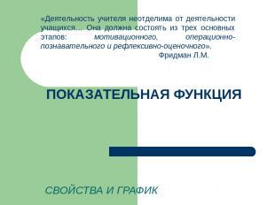 ПОКАЗАТЕЛЬНАЯ ФУНКЦИЯ СВОЙСТВА И ГРАФИК «Деятельность учителя неотделима от деят