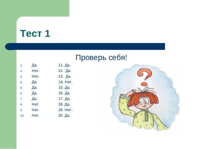 Тест 1 Проверь себя! Да. 11. Да. Нет. 12. Да. Нет. 13. Да. Да. 14. Нет. Да. 15. Да. Да. 16. Да. Да. 17. Да. Нет. 18. Да. Нет. 19. Нет. Нет. 20. Да.
