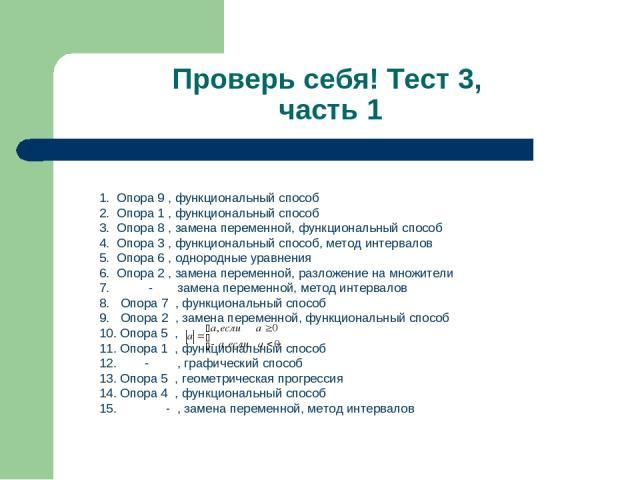 Проверь себя! Тест 3, часть 1 1. Опора 9 , функциональный способ 2. Опора 1 , функциональный способ 3. Опора 8 , замена переменной, функциональный способ 4. Опора 3 , функциональный способ, метод интервалов 5. Опора 6 , однородные уравнения 6. Опора…