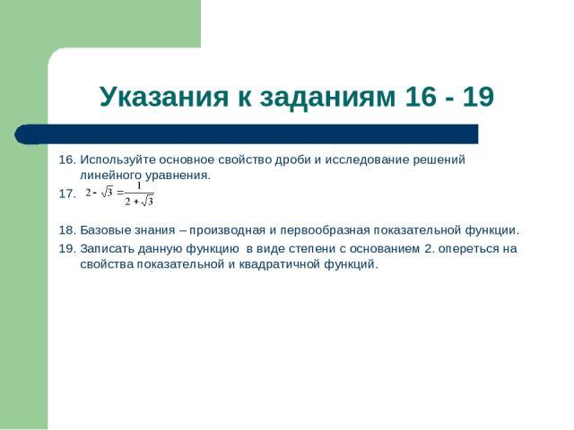 Указания к заданиям 16 - 19 16. Используйте основное свойство дроби и исследование решений линейного уравнения. 17. 18. Базовые знания – производная и первообразная показательной функции. 19. Записать данную функцию в виде степени с основанием 2. оп…