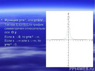 Функция у=х-2, или у=1/x2. Так как f(-x)=f(x),то график симметричен относительно