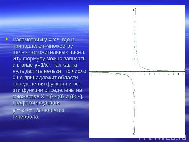 Рассмотрим у = х-n, где n принадлежит множеству целых положительных чисел. Эту формулу можно записать и в виде у=1/хn. Так как на нуль делить нельзя , то число 0 не принадлежит области определения функции и все эти функции определены на множестве Х …