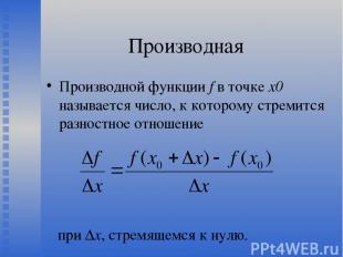 Производная Производной функции f в точке х0 называется число, к которому стреми