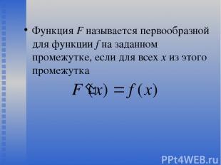 Функция F называется первообразной для функции f на заданном промежутке, если дл