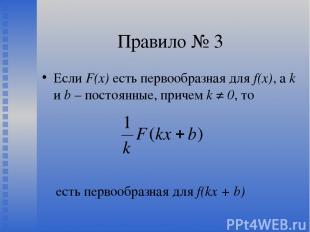 Правило № 3 Если F(х) есть первообразная для f(x), а k и b – постоянные, причем