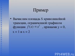 Пример Вычислим площадь S криволинейной трапеции, ограниченной графиком функции