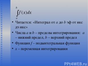 Читается: «Интеграл от a до b эф от икс дэ икс» Числа a и b – пределы интегриров