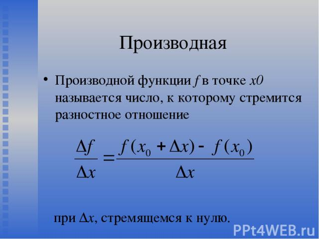 Производная Производной функции f в точке х0 называется число, к которому стремится разностное отношение при Δх, стремящемся к нулю.