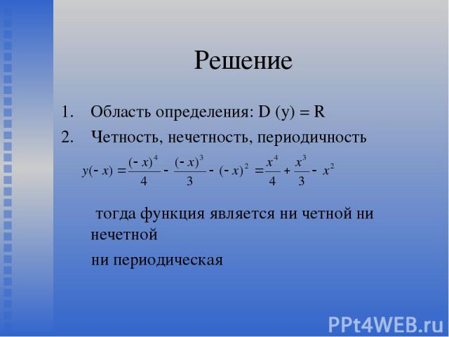 Решение Область определения: D (y) = R Четность, нечетность, периодичность тогда функция является ни четной ни нечетной ни периодическая