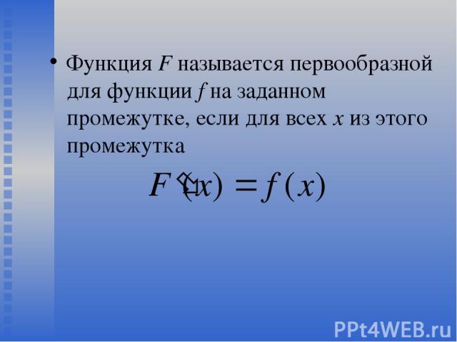 Функция F называется первообразной для функции f на заданном промежутке, если для всех х из этого промежутка