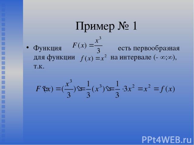 Пример № 1 Функция есть первообразная для функции на интервале (- ∞;∞), т.к.