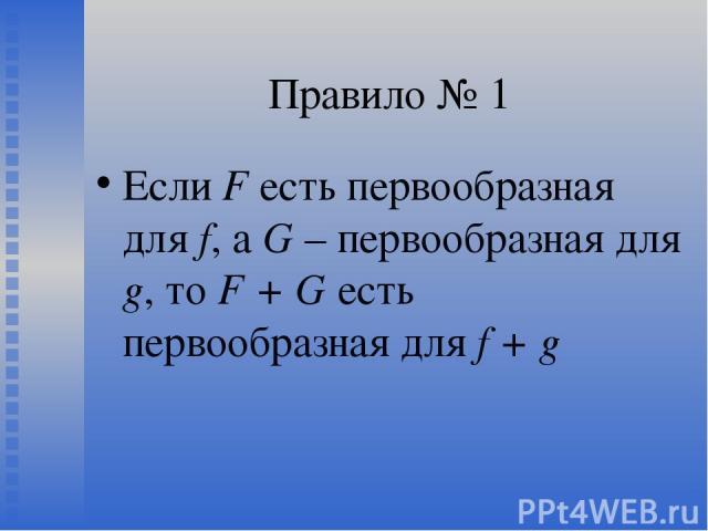 Правило № 1 Если F есть первообразная для f, а G – первообразная для g, то F + G есть первообразная для f + g