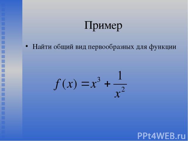 Пример Найти общий вид первообразных для функции