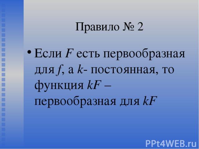 Правило № 2 Если F есть первообразная для f, а k- постоянная, то функция kF – первообразная для kF