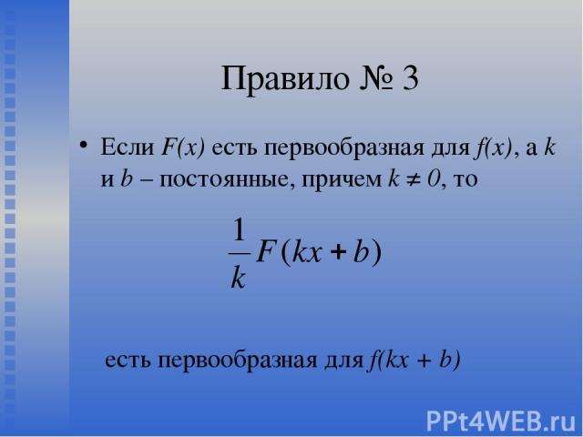 Правило № 3 Если F(х) есть первообразная для f(x), а k и b – постоянные, причем k ≠ 0, то есть первообразная для f(kx + b)