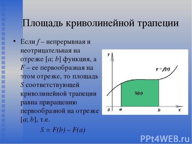 Площадь криволинейной трапеции Если f – непрерывная и неотрицательная на отрезке [a; b] функция, а F – ее первообразная на этом отрезке, то площадь S соответствующей криволинейной трапеции равна приращению первообразной на отрезке [a; b], т.е. S = F…