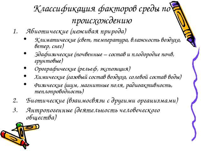 Классификация факторов среды по происхождению Абиотические (неживая природа) Климатические (свет, температура, влажность воздуха, ветер, снег) Эдафизические (почвенные – состав и плодородие почв, грунтовые) Орографические (рельеф, экспозиция) Химиче…