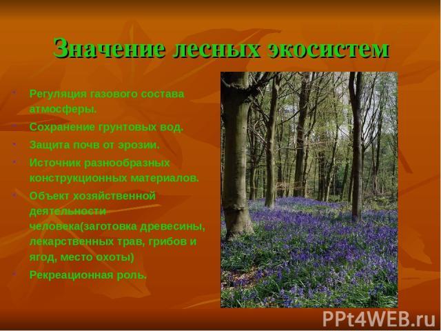 Значение лесных экосистем Регуляция газового состава атмосферы. Сохранение грунтовых вод. Защита почв от эрозии. Источник разнообразных конструкционных материалов. Объект хозяйственной деятельности человека(заготовка древесины, лекарственных трав, г…