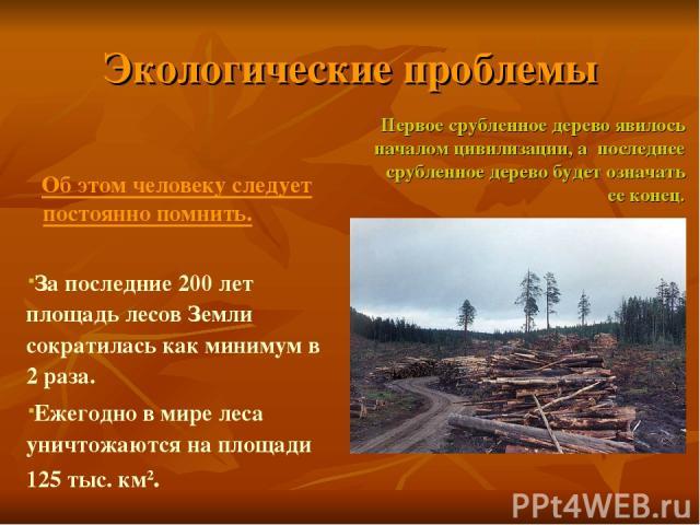 Экологические проблемы Об этом человеку следует постоянно помнить. За последние 200 лет площадь лесов Земли сократилась как минимум в 2 раза. Ежегодно в мире леса уничтожаются на площади 125 тыс. км2. Первое срубленное дерево явилось началом цивилиз…