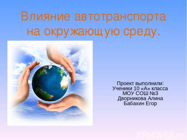 Влияние автотранспорта на окружающую среду. Проект выполнили: Ученики 10 «А» класса МОУ СОШ №3 Дворникова Алина Бабахин Егор