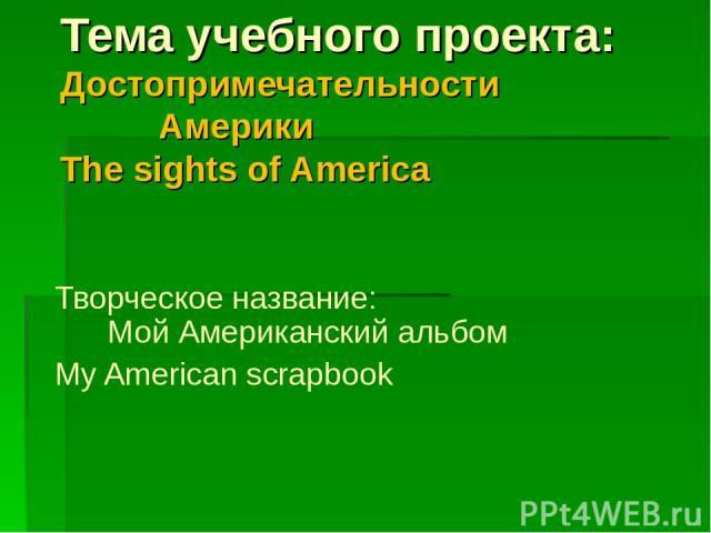 Тема учебного проекта: Достопримечательности Америки The sights of America Творческое название: Мой Американский альбом Мy American scrapbook