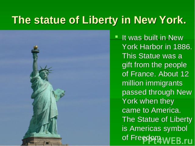 The statue of Liberty in New York. It was built in New York Harbor in 1886. This Statue was a gift from the people of France. About 12 million immigrants passed through New York when they came to America. The Statue of Liberty is Americas symbol of …