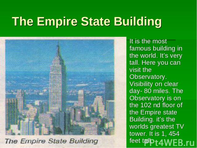 The Empire State Building It is the most famous building in the world. It's very tall. Here you can visit the Observatory. Visibility on clear day- 80 miles. The Observatory is on the 102 nd floor of the Empire state Building. it's the worlds greate…