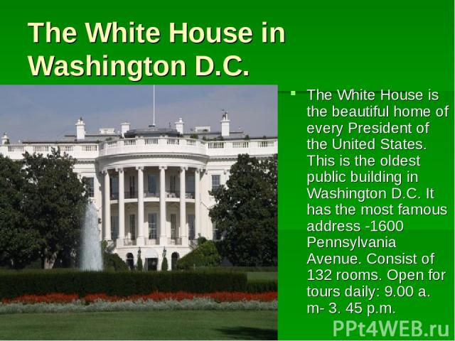 The White House in Washington D.C. The White House is the beautiful home of every President of the United States. This is the oldest public building in Washington D.C. It has the most famous address -1600 Pennsylvania Avenue. Consist of 132 rooms. O…
