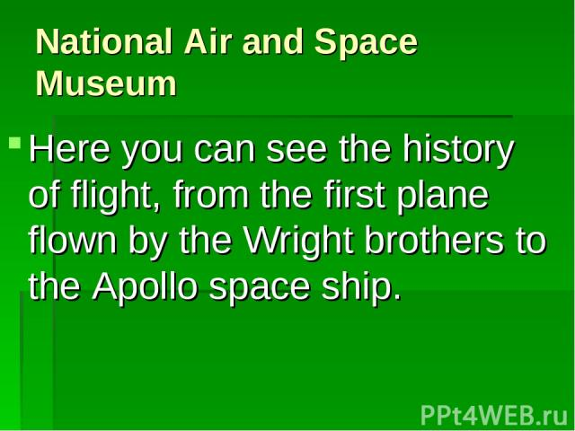 National Air and Space Museum Here you can see the history of flight, from the first plane flown by the Wright brothers to the Apollo space ship.