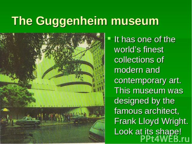 The Guggenheim museum It has one of the world's finest collections of modern and contemporary art. This museum was designed by the famous architect, Frank Lloyd Wright. Look at its shape!