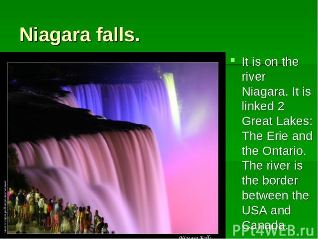 Niagara falls. It is on the river Niagara. It is linked 2 Great Lakes: The Erie and the Ontario. The river is the border between the USA and Canada.