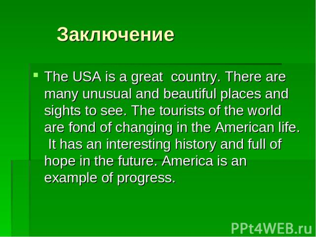 Заключение The USA is a great country. There are many unusual and beautiful places and sights to see. The tourists of the world are fond of changing in the American life. It has an interesting history and full of hope in the future. America is an ex…
