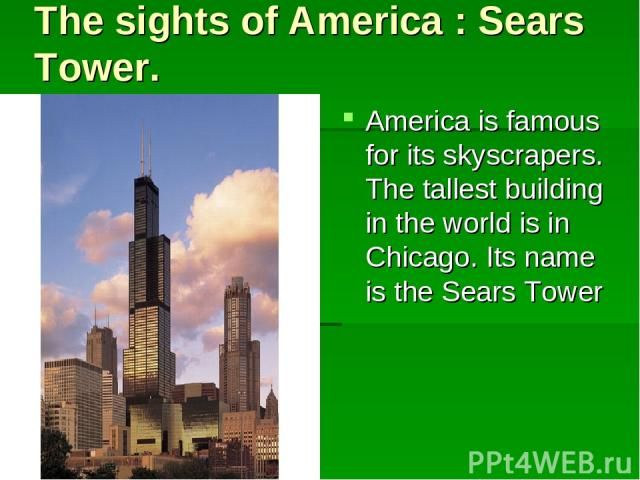The sights of America : Sears Tower. America is famous for its skyscrapers. The tallest building in the world is in Chicago. Its name is the Sears Tower