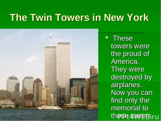 The Twin Towers in New York These towers were the proud of America. They were destroyed by airplanes. Now you can find only the memorial to these towers.