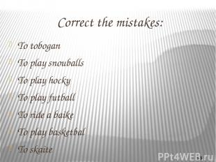 Correct the mistakes: To tobogan To play snouballs To play hocky To play futball