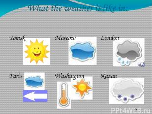What the weather is like in: Tomsk Moscow London Paris Washington Kazan