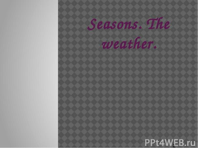 Seasons. The weather.