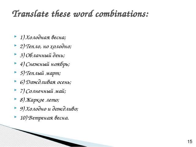 1) Холодная весна; 2) Тепло, но холодно; 3) Облачный день; 4) Снежный ноябрь; 5) Теплый март; 6) Дождливая осень; 7) Солнечный май; 8) Жаркое лето; 9) Холодно и дождливо; 10) Ветреная весна. Translate these word combinations: